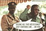 """Seeing all this resistance just tortures me...or you"" - Robert Mugabe"